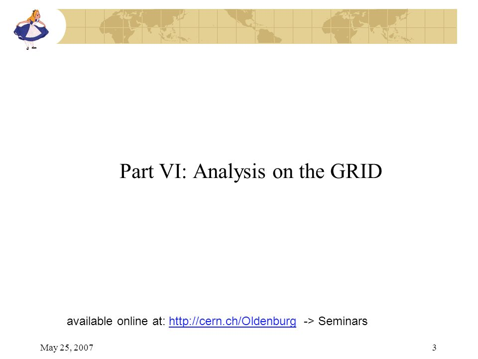 May 25, 20073 Part VI: Analysis on the GRID available online at: http://cern.ch/Oldenburg -> Seminarshttp://cern.ch/Oldenburg