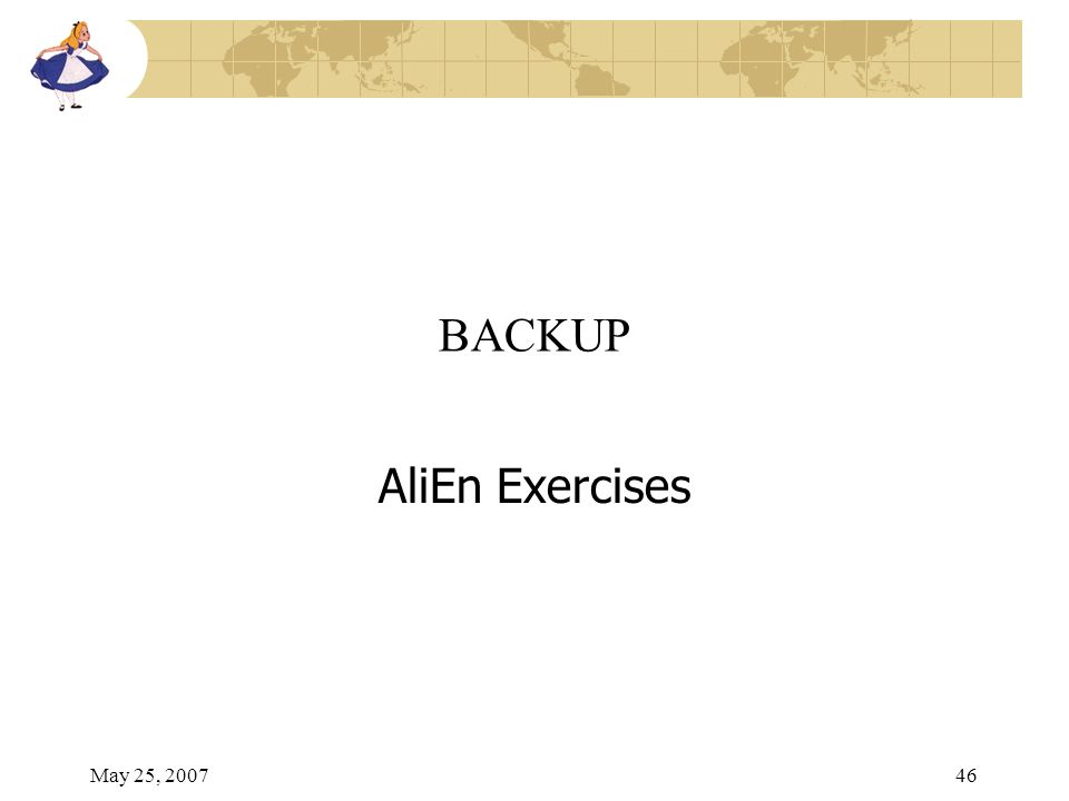 May 25, 200746 BACKUP AliEn Exercises
