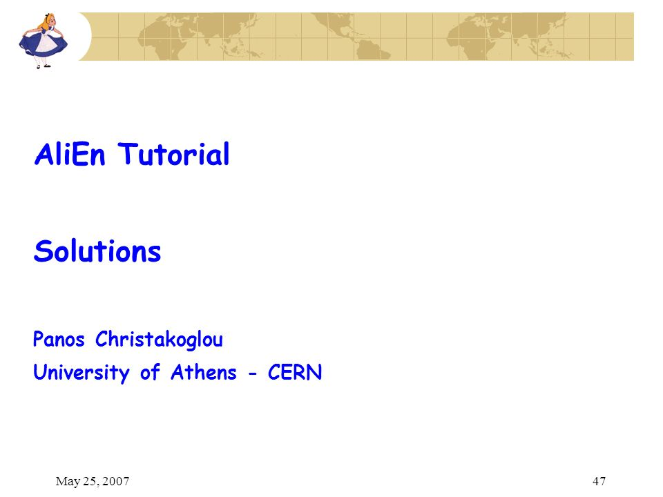 May 25, 200747 AliEn Tutorial Solutions Panos Christakoglou University of Athens - CERN