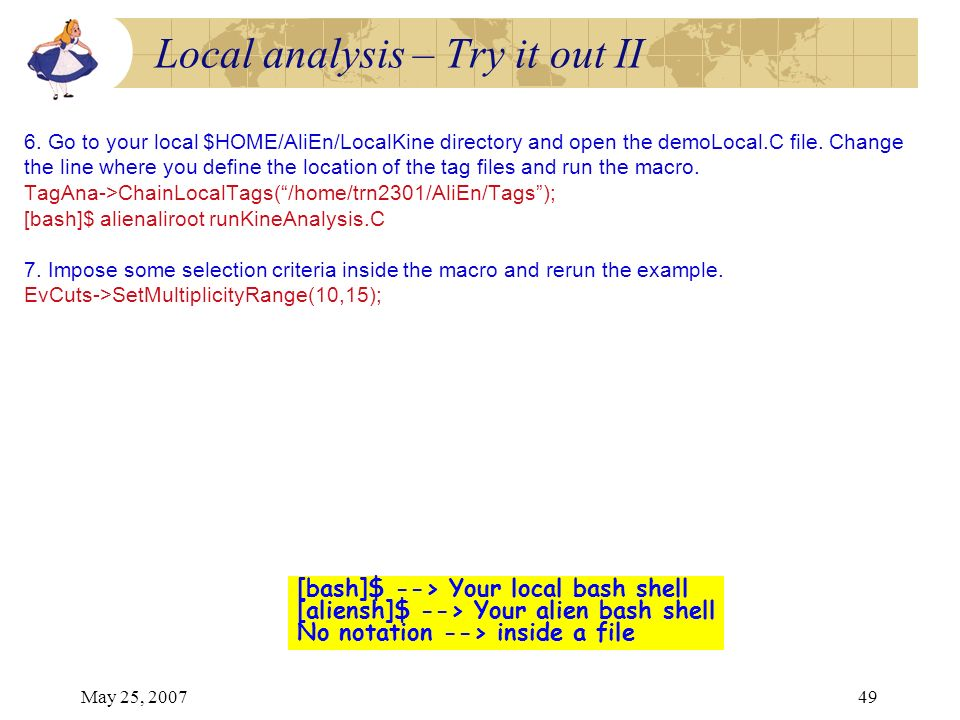May 25, 200749 6. Go to your local $HOME/AliEn/LocalKine directory and open the demoLocal.C file. Change the line where you define the location of the