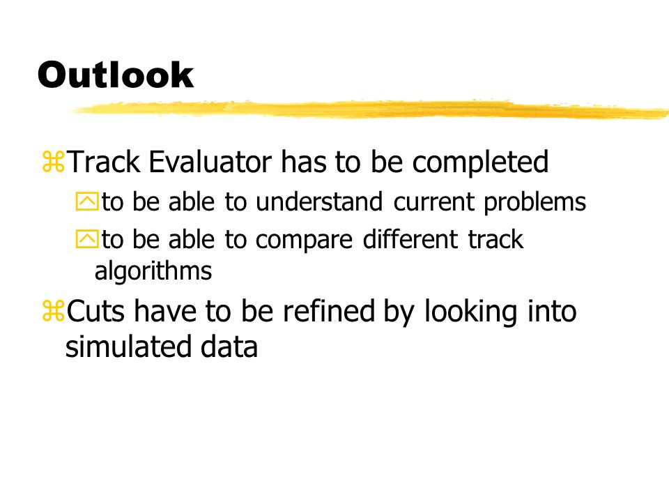 Outlook zTrack Evaluator has to be completed yto be able to understand current problems yto be able to compare different track algorithms zCuts have to be refined by looking into simulated data