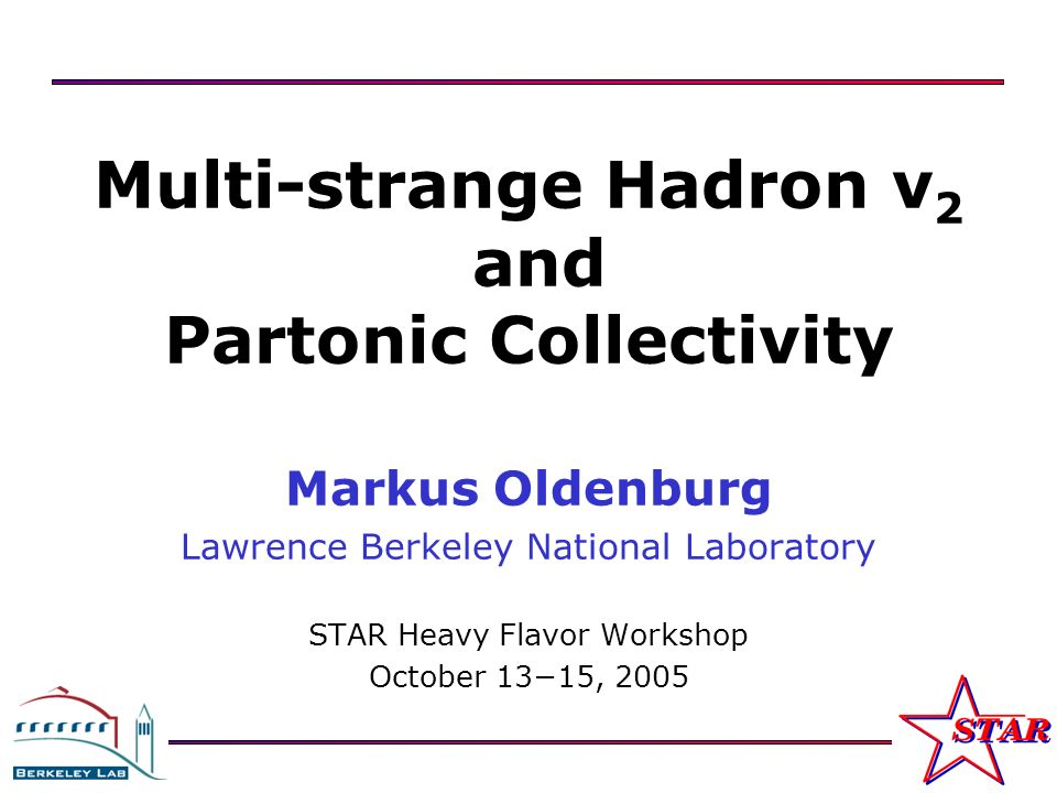 M. Oldenburg STAR Heavy Flavor Workshop October 13–15, 2005, LBNL 1 Multi-strange Hadron v 2 and Partonic Collectivity Markus Oldenburg Lawrence Berke