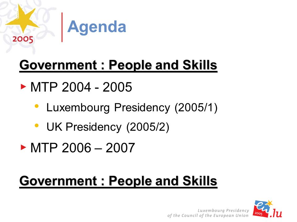 Agenda Government : People and Skills MTP 2004 - 2005 Luxembourg Presidency (2005/1) UK Presidency (2005/2) MTP 2006 – 2007 Government : People and Skills