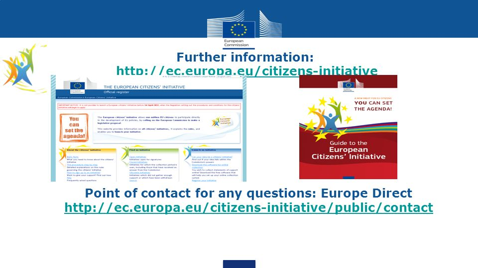 Further information: http://ec.europa.eu/citizens-initiativehttp://ec.europa.eu/citizens-initiative Point of contact for any questions: Europe Direct http://ec.europa.eu/citizens-initiative/public/contact http://ec.europa.eu/citizens-initiative/public/contact