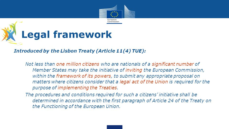 Legal framework Introduced by the Lisbon Treaty (Article 11(4) TUE): Not less than one million citizens who are nationals of a significant number of Member States may take the initiative of inviting the European Commission, within the framework of its powers, to submit any appropriate proposal on matters where citizens consider that a legal act of the Union is required for the purpose of implementing the Treaties.