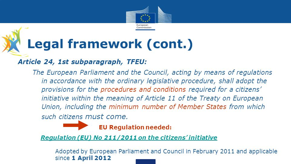 Legal framework (cont.) Article 24, 1st subparagraph, TFEU: The European Parliament and the Council, acting by means of regulations in accordance with the ordinary legislative procedure, shall adopt the provisions for the procedures and conditions required for a citizens initiative within the meaning of Article 11 of the Treaty on European Union, including the minimum number of Member States from which such citizens must come.