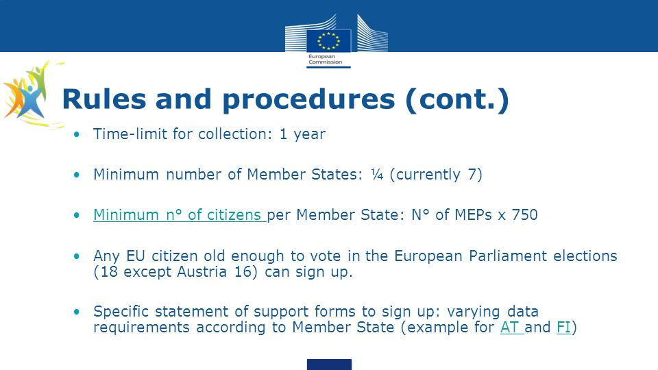 Rules and procedures (cont.) Time-limit for collection: 1 year Minimum number of Member States: ¼ (currently 7) Minimum n° of citizens per Member State: N° of MEPs x 750Minimum n° of citizens Any EU citizen old enough to vote in the European Parliament elections (18 except Austria 16) can sign up.