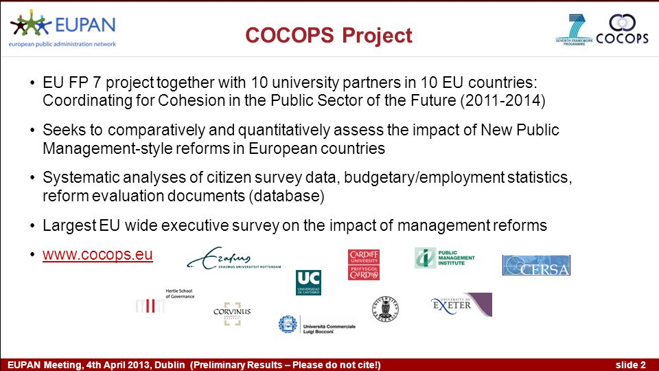 slide 2 EUPAN Meeting, 4th April 2013, Dublin (Preliminary Results – Please do not cite!) EU FP 7 project together with 10 university partners in 10 EU countries: Coordinating for Cohesion in the Public Sector of the Future ( ) Seeks to comparatively and quantitatively assess the impact of New Public Management-style reforms in European countries Systematic analyses of citizen survey data, budgetary/employment statistics, reform evaluation documents (database) Largest EU wide executive survey on the impact of management reforms   COCOPS Project