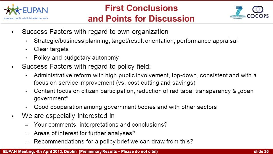 slide 25 EUPAN Meeting, 4th April 2013, Dublin (Preliminary Results – Please do not cite!) First Conclusions and Points for Discussion Success Factors with regard to own organization Strategic/business planning, target/result orientation, performance appraisal Clear targets Policy and budgetary autonomy Success Factors with regard to policy field: Administrative reform with high public involvement, top-down, consistent and with a focus on service improvement (vs.