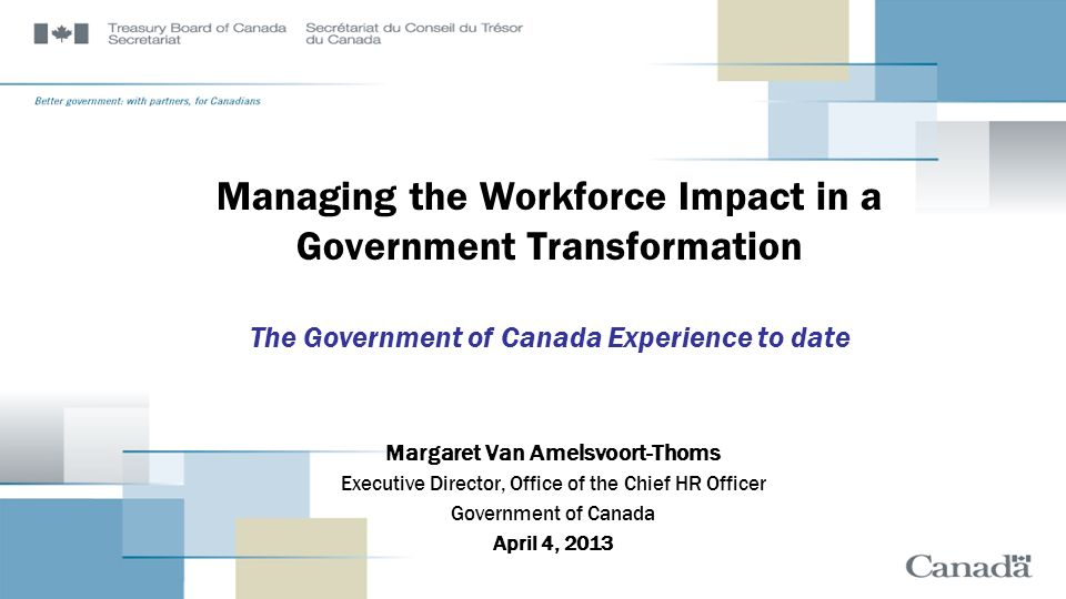 Managing the Workforce Impact in a Government Transformation The Government of Canada Experience to date Margaret Van Amelsvoort-Thoms Executive Direc