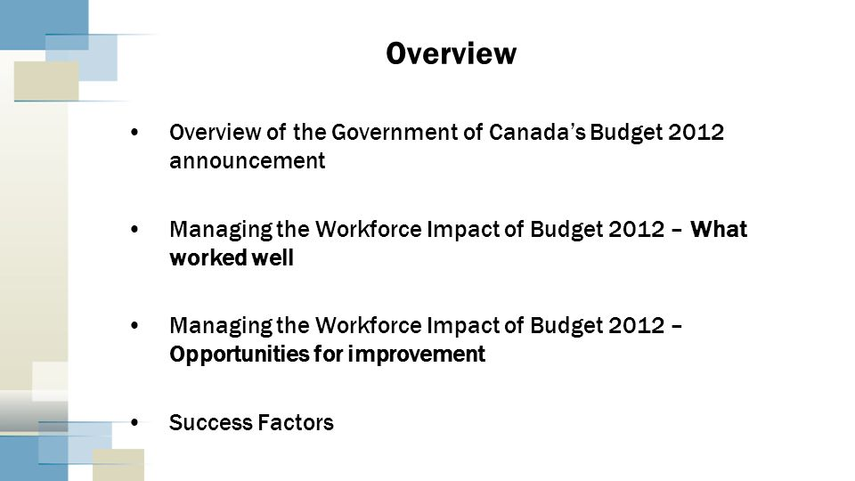 Overview Overview of the Government of Canadas Budget 2012 announcement Managing the Workforce Impact of Budget 2012 – What worked well Managing the W