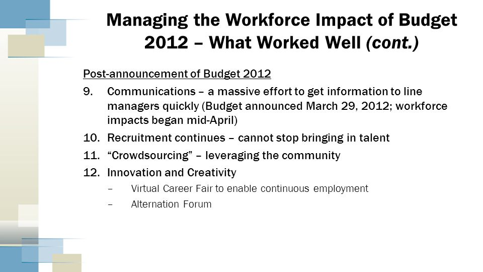 Managing the Workforce Impact of Budget 2012 – What Worked Well (cont.) Post-announcement of Budget 2012 9.Communications – a massive effort to get in