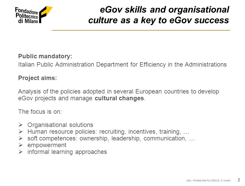 2005 – FONDAZIONE POLITECNICO DI MILANO 2 eGov skills and organisational culture as a key to eGov success Public mandatory: Italian Public Administrat