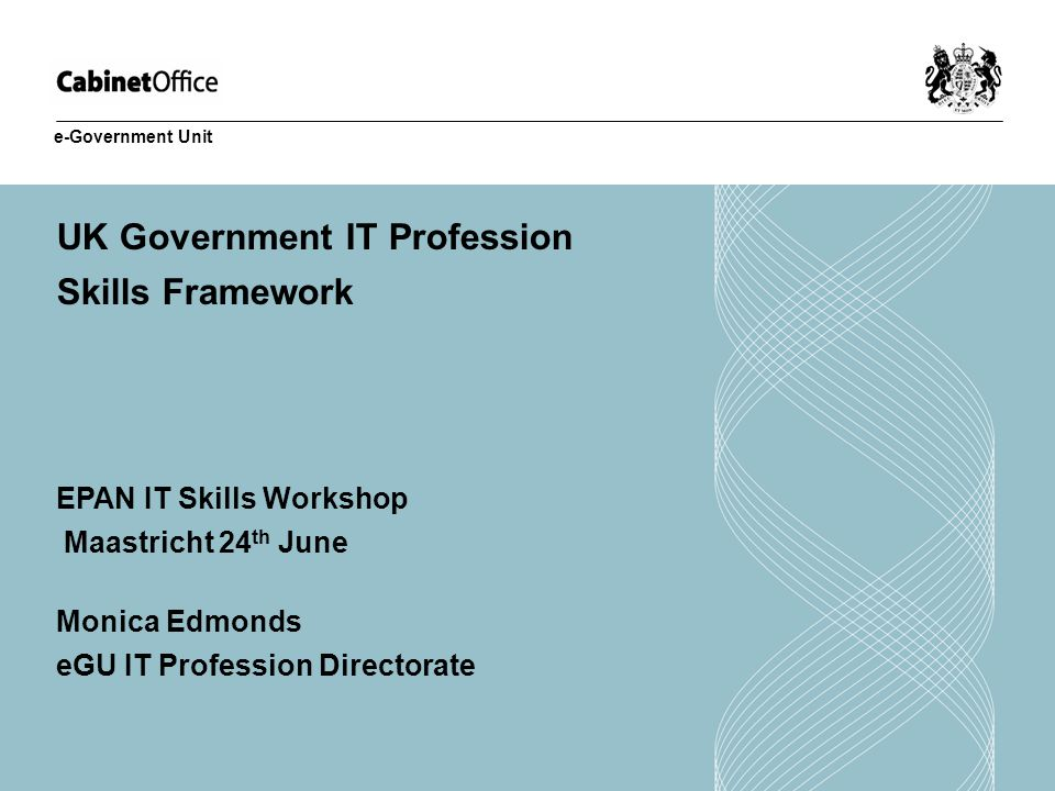 UK Government IT Profession Skills Framework EPAN IT Skills Workshop Maastricht 24 th June Monica Edmonds eGU IT Profession Directorate e-Government Unit
