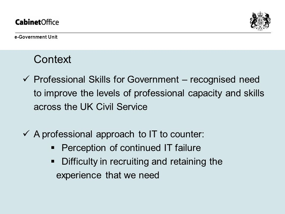 Context Professional Skills for Government – recognised need to improve the levels of professional capacity and skills across the UK Civil Service A p