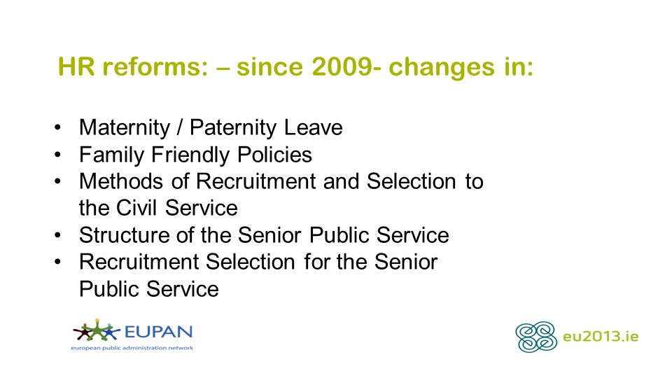 HR reforms: – since 2009- changes in: Maternity / Paternity Leave Family Friendly Policies Methods of Recruitment and Selection to the Civil Service Structure of the Senior Public Service Recruitment Selection for the Senior Public Service