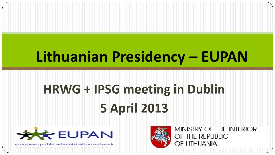 HRWG + IPSG meeting in Dublin 5 April 2013 Lithuanian Presidency – EUPAN