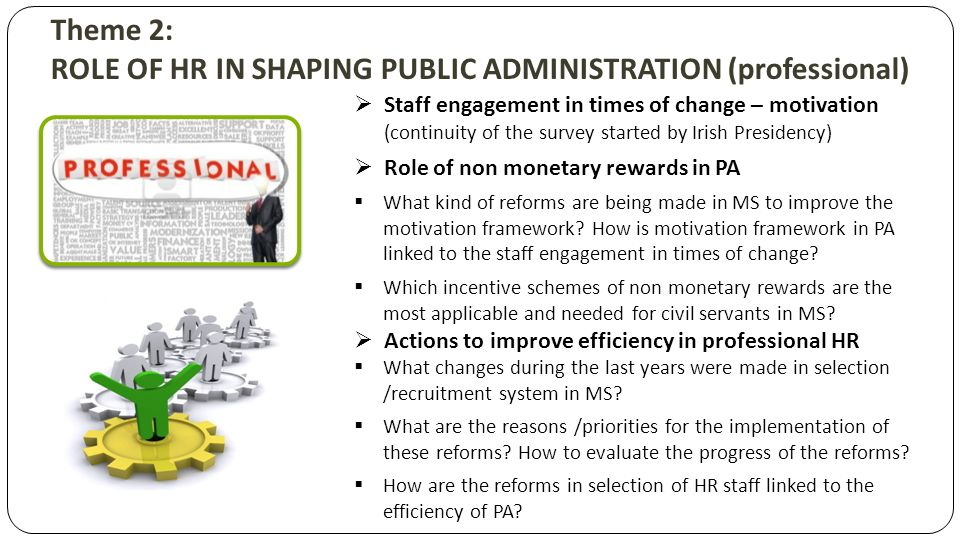 Theme 2: ROLE OF HR IN SHAPING PUBLIC ADMINISTRATION (professional) Staff engagement in times of change – motivation (continuity of the survey started by Irish Presidency) Role of non monetary rewards in PA What kind of reforms are being made in MS to improve the motivation framework.
