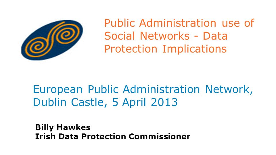 Public Administration use of Social Networks - Data Protection Implications European Public Administration Network, Dublin Castle, 5 April 2013 Billy Hawkes Irish Data Protection Commissioner