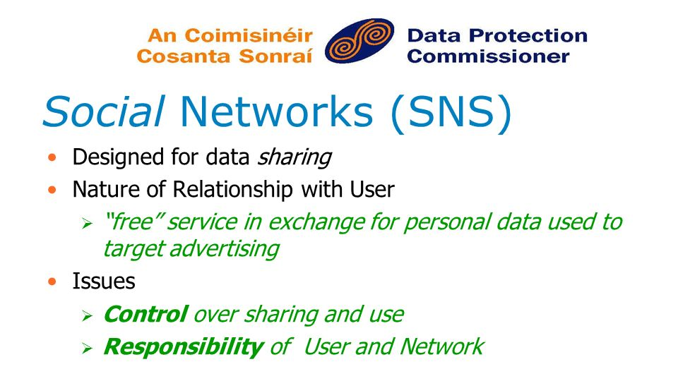 Social Networks (SNS) Designed for data sharing Nature of Relationship with User free service in exchange for personal data used to target advertising Issues Control over sharing and use Responsibility of User and Network