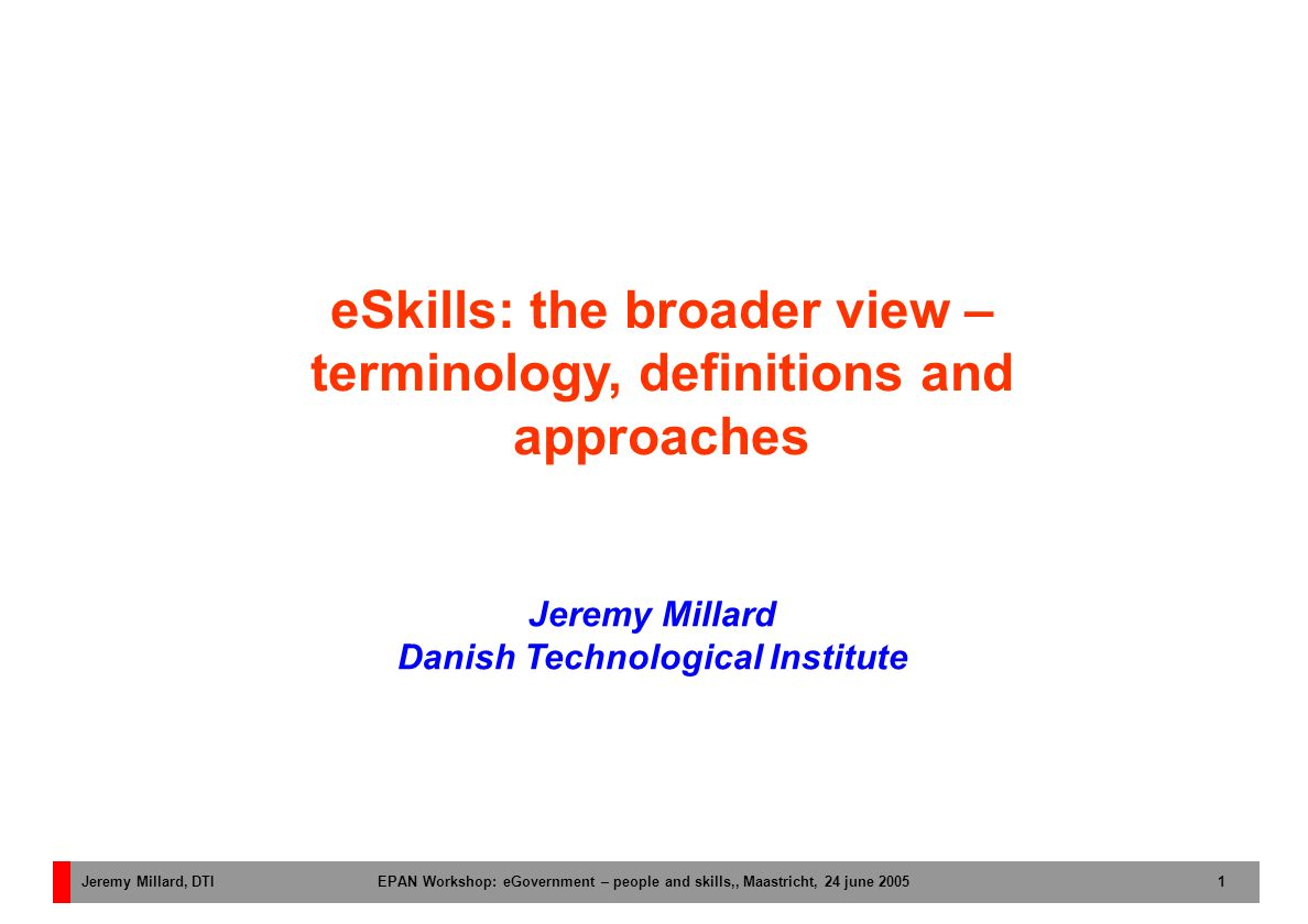 Jeremy Millard, DTI EPAN Workshop: eGovernment – people and skills,, Maastricht, 24 june 2005 1 Jeremy Millard Danish Technological Institute eSkills: the broader view – terminology, definitions and approaches