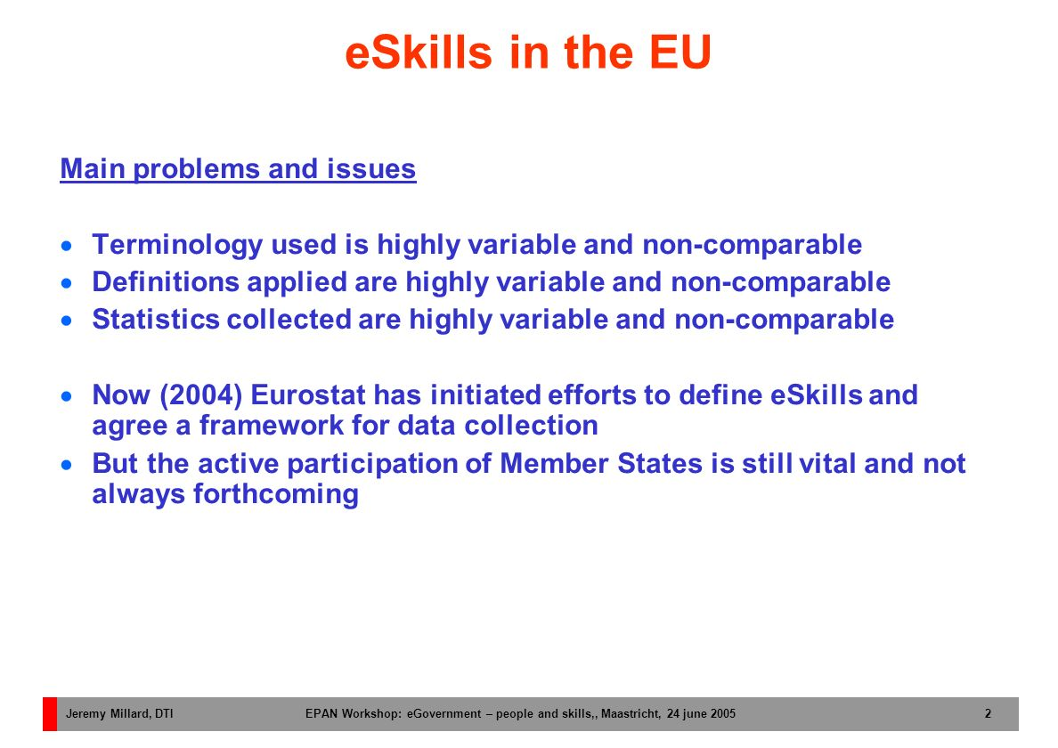 Jeremy Millard, DTI EPAN Workshop: eGovernment – people and skills,, Maastricht, 24 june 2005 2 eSkills in the EU Main problems and issues Terminology