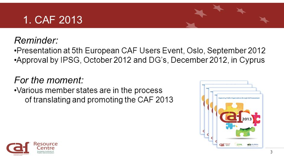 3 Reminder: Presentation at 5th European CAF Users Event, Oslo, September 2012 Approval by IPSG, October 2012 and DGs, December 2012, in Cyprus For th