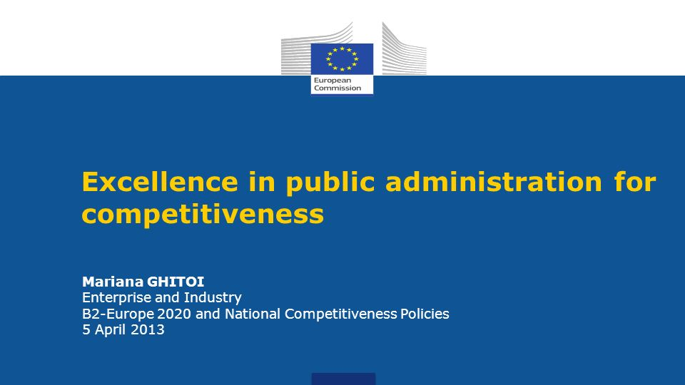 Mariana GHITOI Enterprise and Industry B2-Europe 2020 and National Competitiveness Policies 5 April 2013 Excellence in public administration for compe