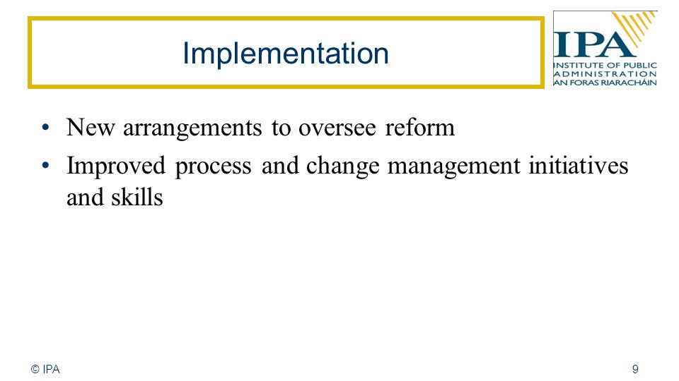 © IPA9 Implementation New arrangements to oversee reform Improved process and change management initiatives and skills