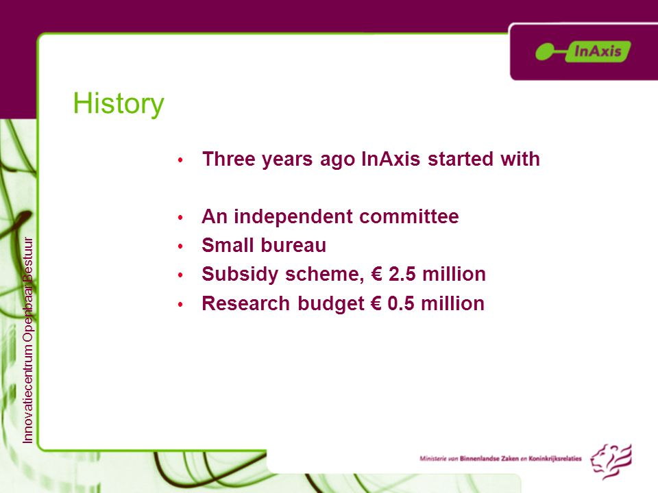 Innovatiecentrum Openbaar Bestuur History Three years ago InAxis started with An independent committee Small bureau Subsidy scheme, 2.5 million Resear