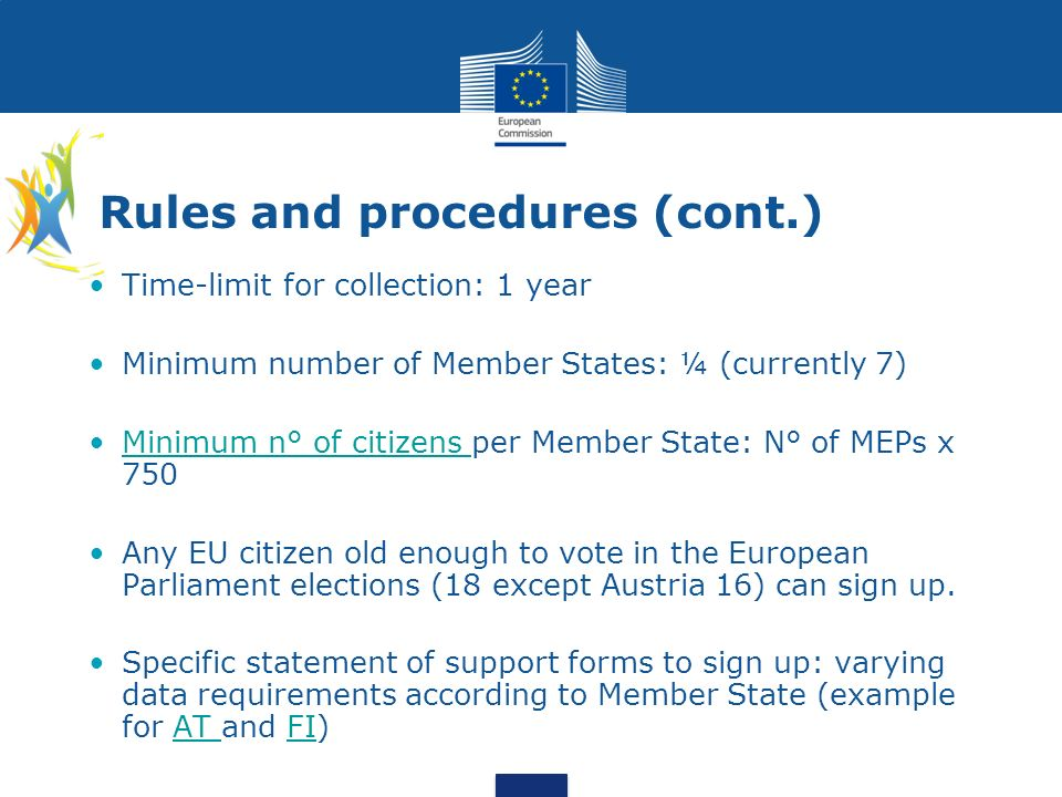 Rules and procedures (cont.) Time-limit for collection: 1 year Minimum number of Member States: ¼ (currently 7) Minimum n° of citizens per Member Stat