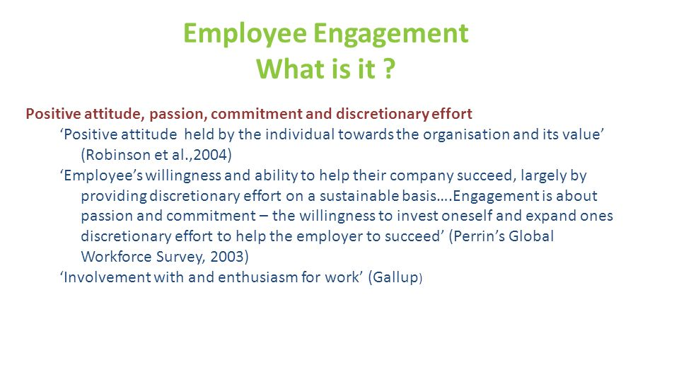 Employee Engagement What is it ? Positive attitude, passion, commitment and discretionary effort Positive attitude held by the individual towards the
