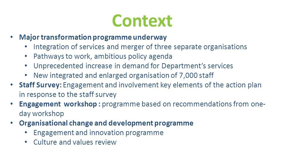 Context Major transformation programme underway Integration of services and merger of three separate organisations Pathways to work, ambitious policy