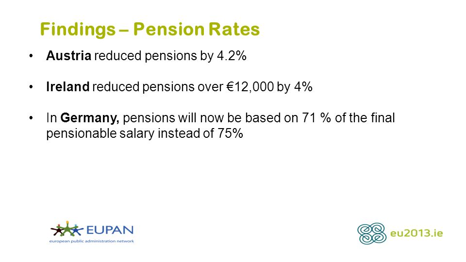 Findings – Pension Rates Austria reduced pensions by 4.2% Ireland reduced pensions over 12,000 by 4% In Germany, pensions will now be based on 71 % of the final pensionable salary instead of 75%