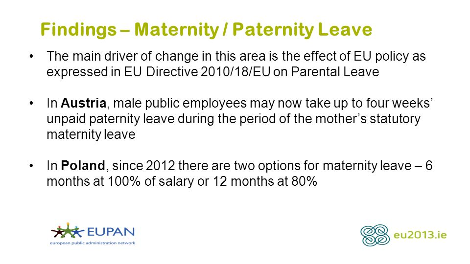 Findings – Maternity / Paternity Leave The main driver of change in this area is the effect of EU policy as expressed in EU Directive 2010/18/EU on Parental Leave In Austria, male public employees may now take up to four weeks unpaid paternity leave during the period of the mothers statutory maternity leave In Poland, since 2012 there are two options for maternity leave – 6 months at 100% of salary or 12 months at 80%