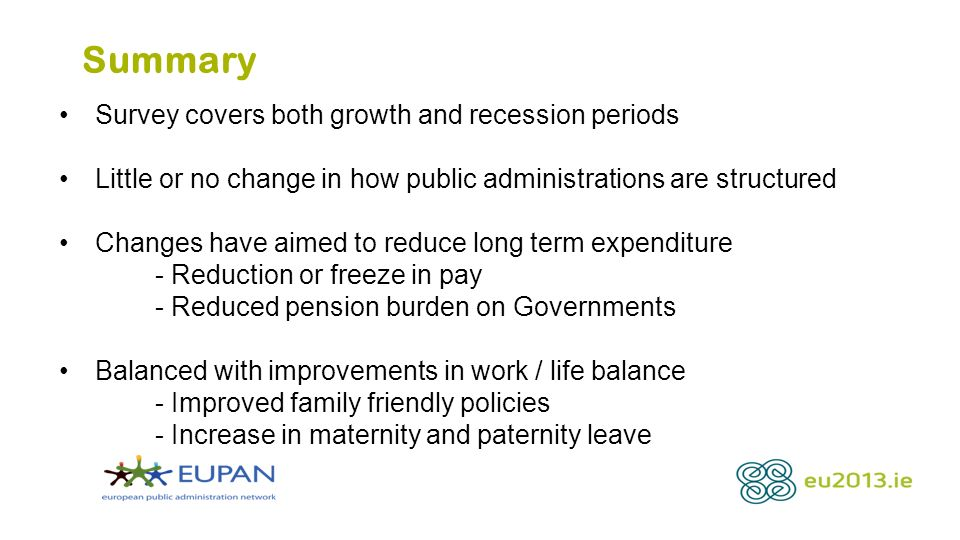 Summary Survey covers both growth and recession periods Little or no change in how public administrations are structured Changes have aimed to reduce long term expenditure - Reduction or freeze in pay - Reduced pension burden on Governments Balanced with improvements in work / life balance - Improved family friendly policies - Increase in maternity and paternity leave