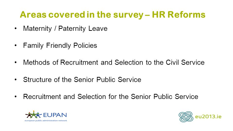 Areas covered in the survey – HR Reforms Maternity / Paternity Leave Family Friendly Policies Methods of Recruitment and Selection to the Civil Service Structure of the Senior Public Service Recruitment and Selection for the Senior Public Service