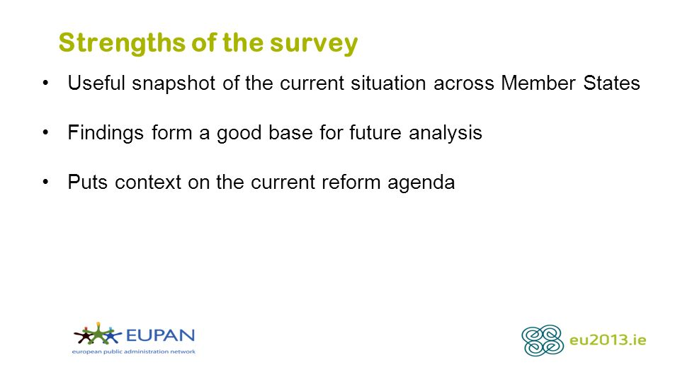Strengths of the survey Useful snapshot of the current situation across Member States Findings form a good base for future analysis Puts context on the current reform agenda
