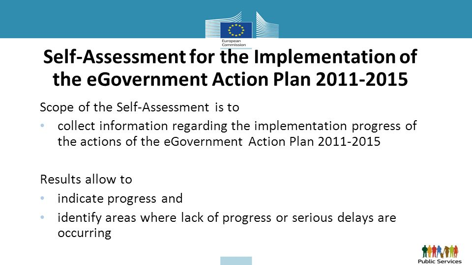 Self-Assessment for the Implementation of the eGovernment Action Plan 2011-2015 Scope of the Self-Assessment is to collect information regarding the implementation progress of the actions of the eGovernment Action Plan 2011-2015 Results allow to indicate progress and identify areas where lack of progress or serious delays are occurring