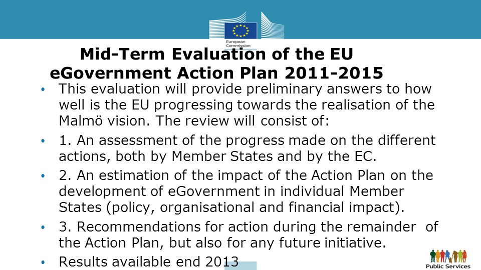Mid-Term Evaluation of the EU eGovernment Action Plan 2011-2015 This evaluation will provide preliminary answers to how well is the EU progressing tow