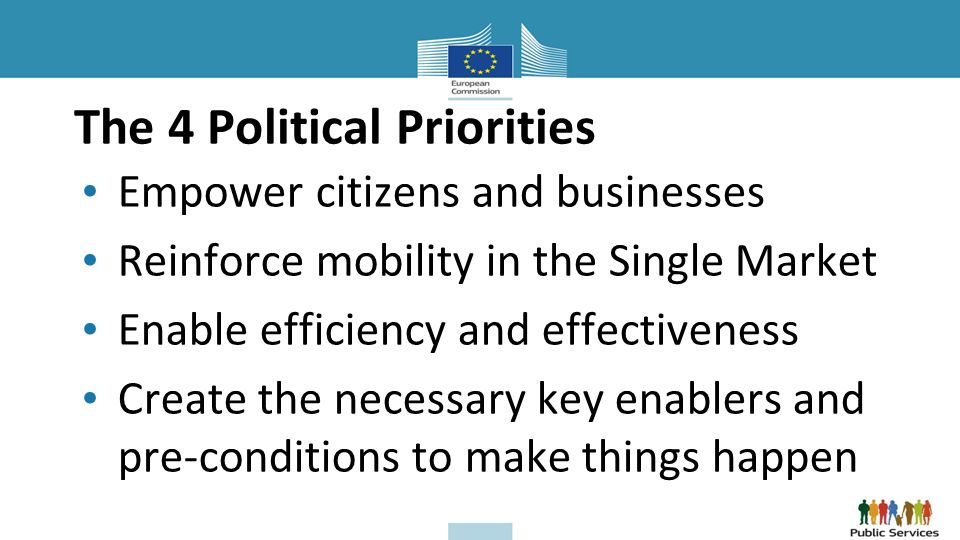 The 4 Political Priorities Empower citizens and businesses Reinforce mobility in the Single Market Enable efficiency and effectiveness Create the necessary key enablers and pre-conditions to make things happen