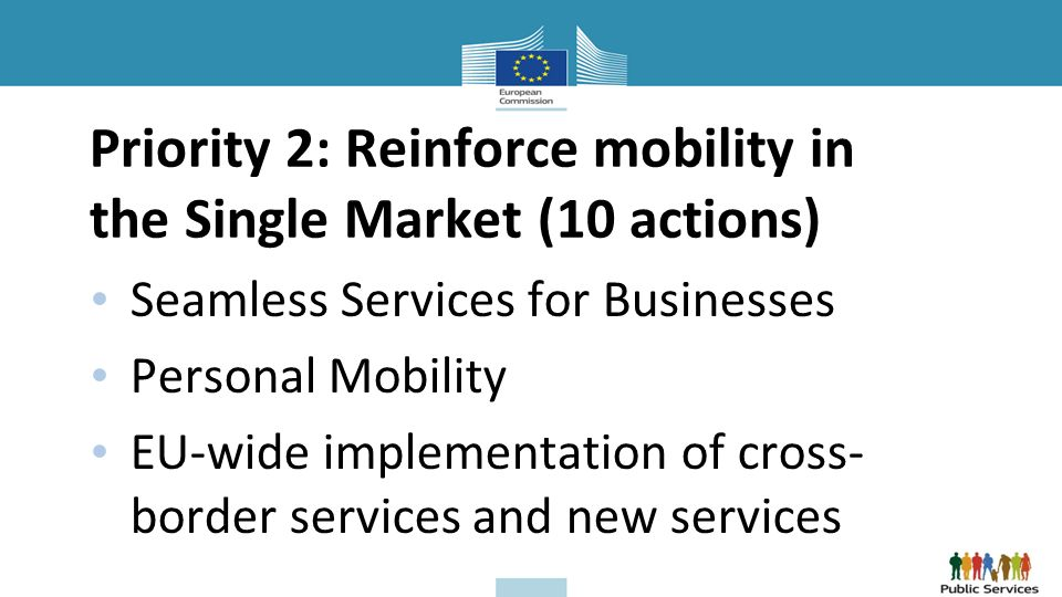 Priority 2: Reinforce mobility in the Single Market (10 actions) Seamless Services for Businesses Personal Mobility EU-wide implementation of cross- border services and new services