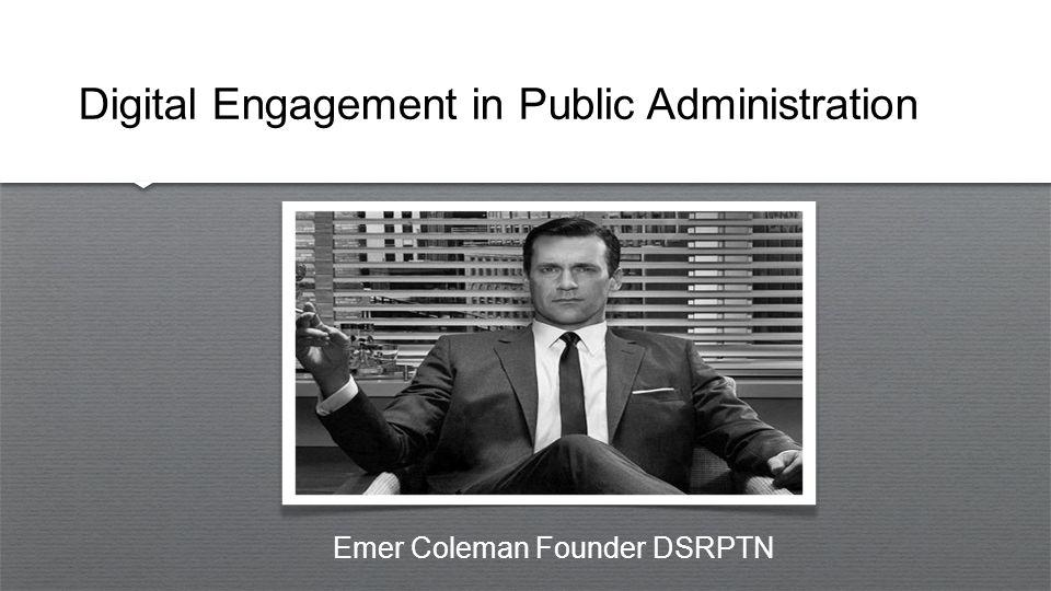 Digital Engagement in Public Administration Emer Coleman Founder DSRPTN