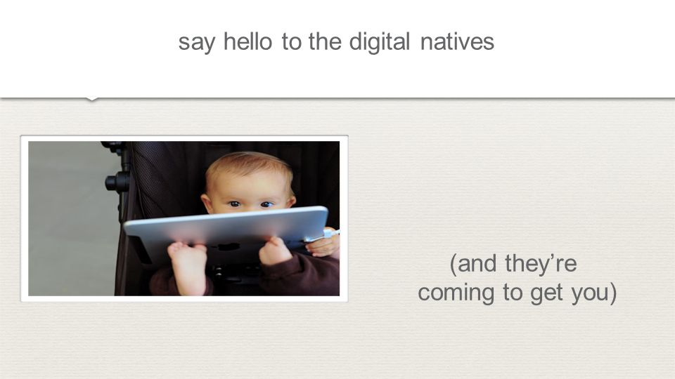 say hello to the digital natives (and theyre coming to get you)