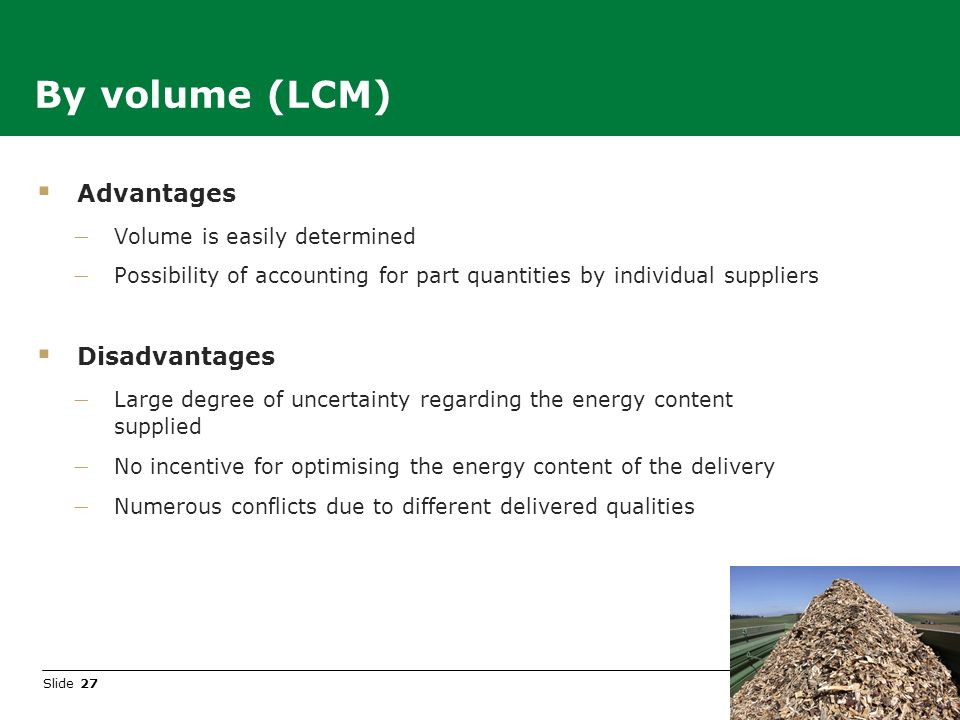 Slide 27 Advantages Volume is easily determined Possibility of accounting for part quantities by individual suppliers Disadvantages Large degree of uncertainty regarding the energy content supplied No incentive for optimising the energy content of the delivery Numerous conflicts due to different delivered qualities By volume (LCM)