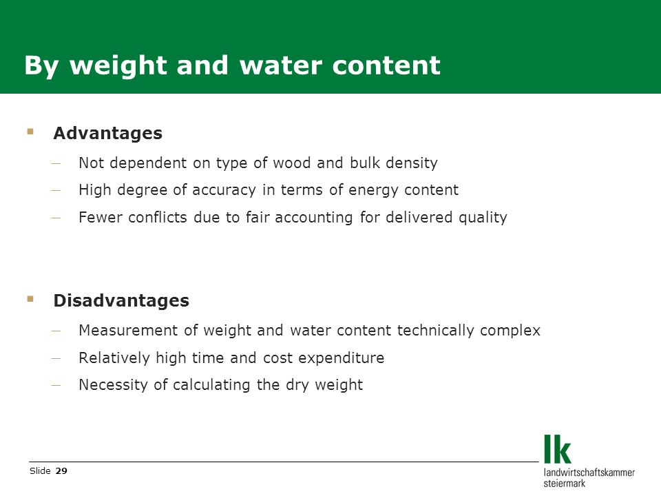 Slide 29 Advantages Not dependent on type of wood and bulk density High degree of accuracy in terms of energy content Fewer conflicts due to fair accounting for delivered quality Disadvantages Measurement of weight and water content technically complex Relatively high time and cost expenditure Necessity of calculating the dry weight By weight and water content