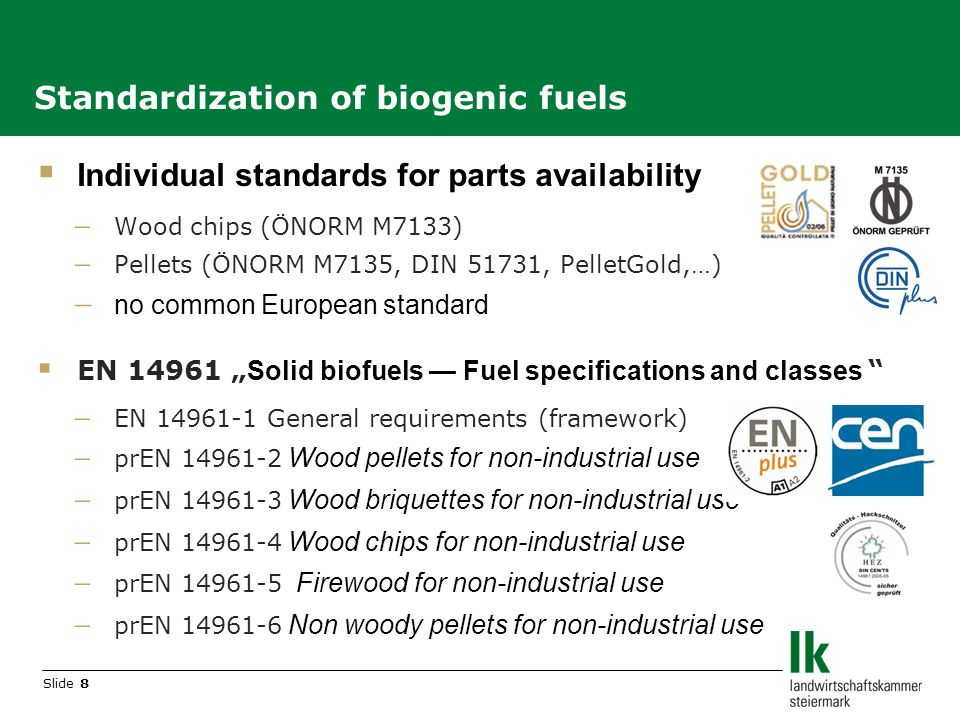 Slide 8 Individual standards for parts availability Wood chips (ÖNORM M7133) Pellets (ÖNORM M7135, DIN 51731, PelletGold,…) no common European standard EN 14961 Solid biofuels Fuel specifications and classes EN 14961-1 General requirements (framework) prEN 14961-2 Wood pellets for non-industrial use prEN 14961-3 Wood briquettes for non-industrial use prEN 14961-4 Wood chips for non-industrial use prEN 14961-5 Firewood for non-industrial use prEN 14961-6 Non woody pellets for non-industrial use Standardization of biogenic fuels