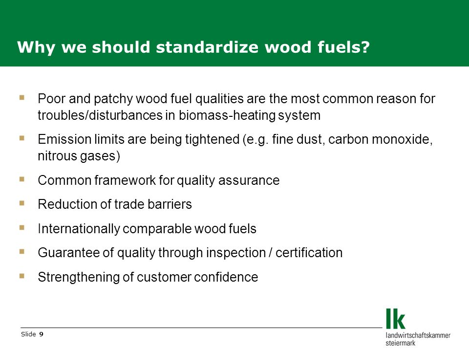 Slide 9 Poor and patchy wood fuel qualities are the most common reason for troubles/disturbances in biomass-heating system Emission limits are being tightened (e.g.