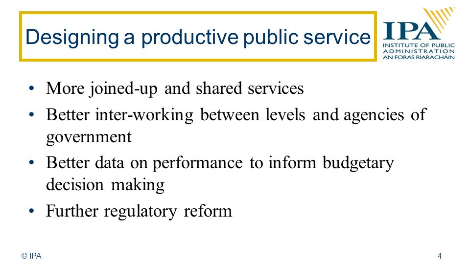 © IPA4 Designing a productive public service More joined-up and shared services Better inter-working between levels and agencies of government Better data on performance to inform budgetary decision making Further regulatory reform