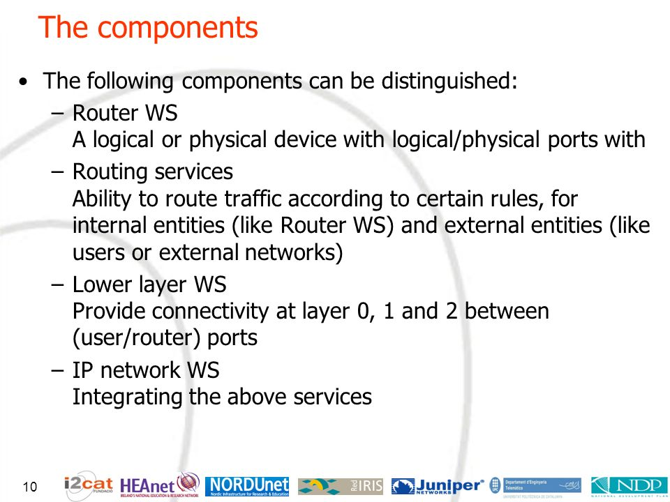 The components The following components can be distinguished: –Router WS A logical or physical device with logical/physical ports with –Routing services Ability to route traffic according to certain rules, for internal entities (like Router WS) and external entities (like users or external networks) –Lower layer WS Provide connectivity at layer 0, 1 and 2 between (user/router) ports –IP network WS Integrating the above services 10
